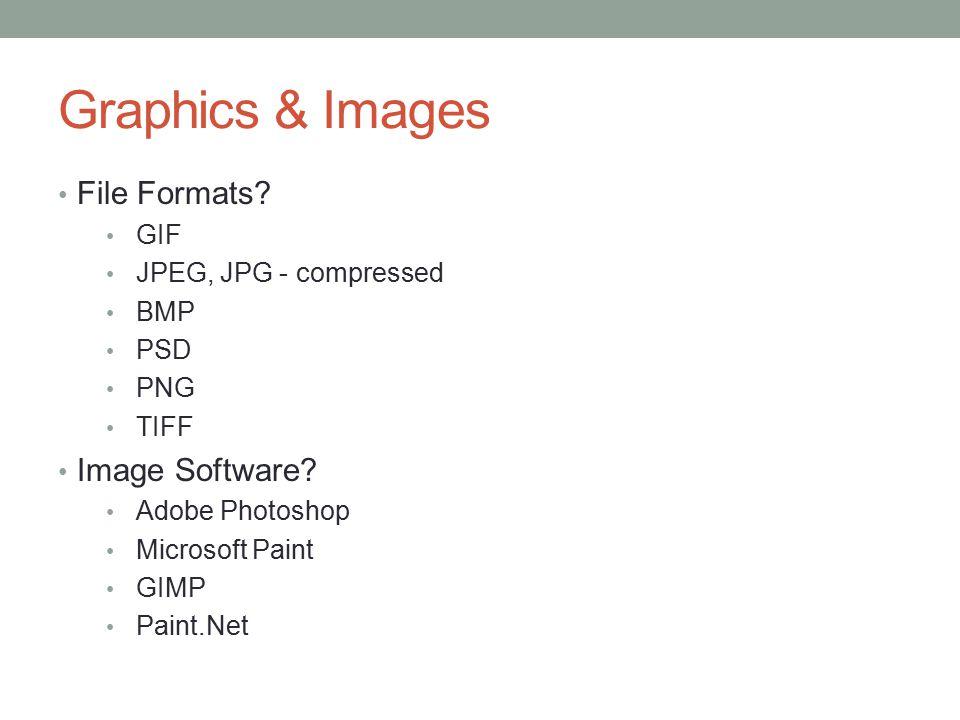 Graphics & Images File Formats? GIF JPEG, JPG - compressed BMP PSD PNG TIFF Image Software? Adobe Photoshop Microsoft Paint GIMP Paint.Net