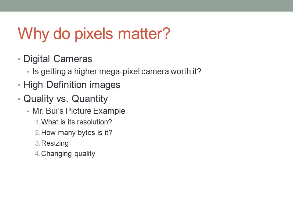 Why do pixels matter? Digital Cameras Is getting a higher mega-pixel camera worth it? High Definition images Quality vs. Quantity Mr. Bui's Picture Ex