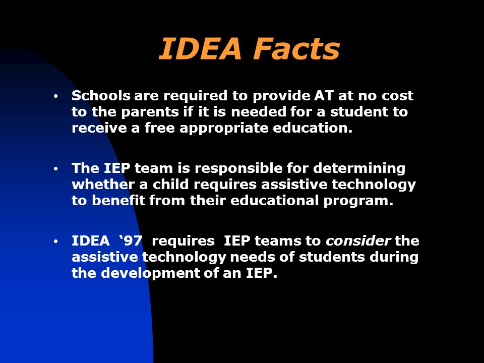 IDEA Facts Schools are required to provide AT at no cost to the parents if it is needed for a student to receive a free appropriate education.