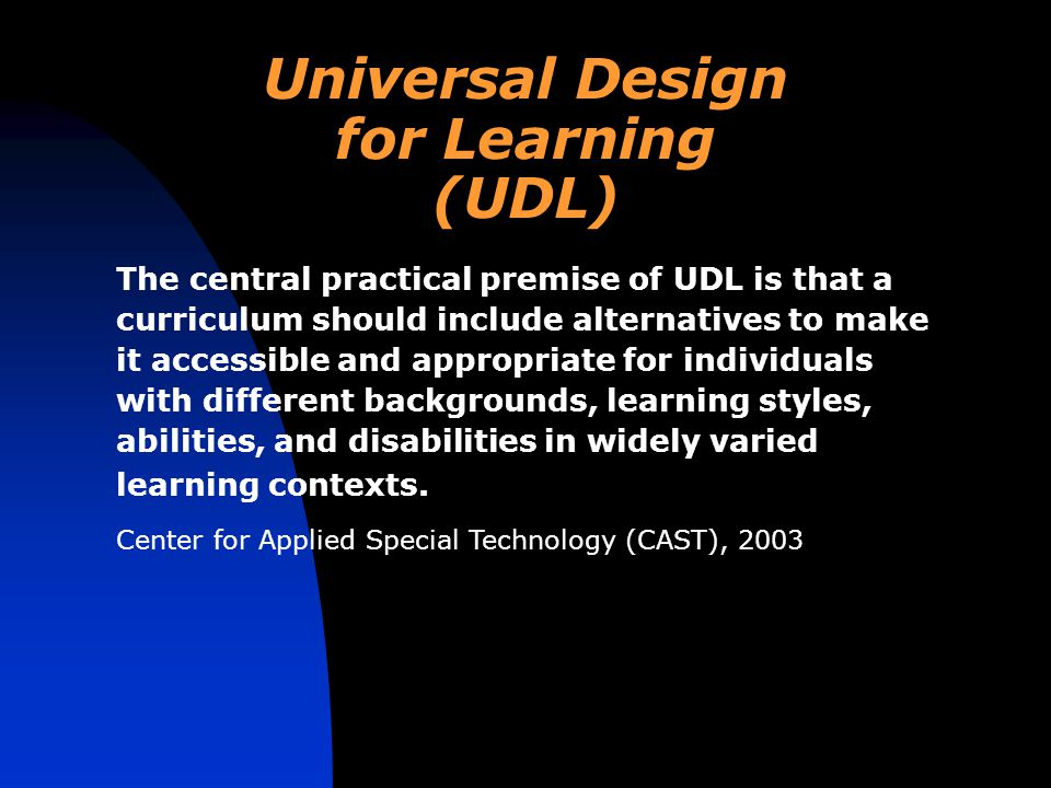 Universal Design for Learning (UDL) The central practical premise of UDL is that a curriculum should include alternatives to make it accessible and appropriate for individuals with different backgrounds, learning styles, abilities, and disabilities in widely varied learning contexts.
