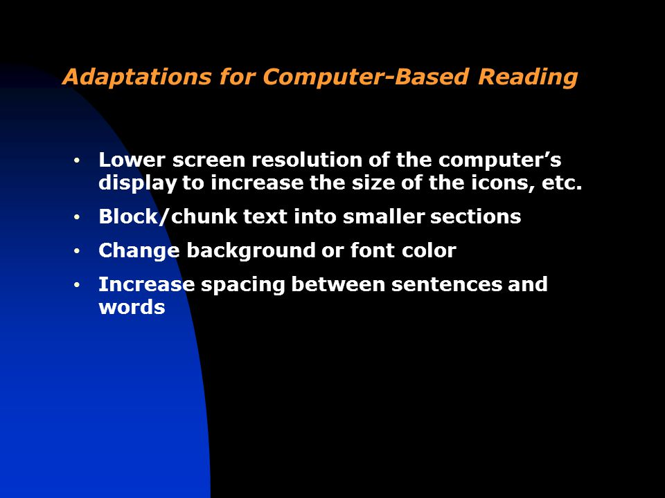 Adaptations for Computer-Based Reading Lower screen resolution of the computer's display to increase the size of the icons, etc.