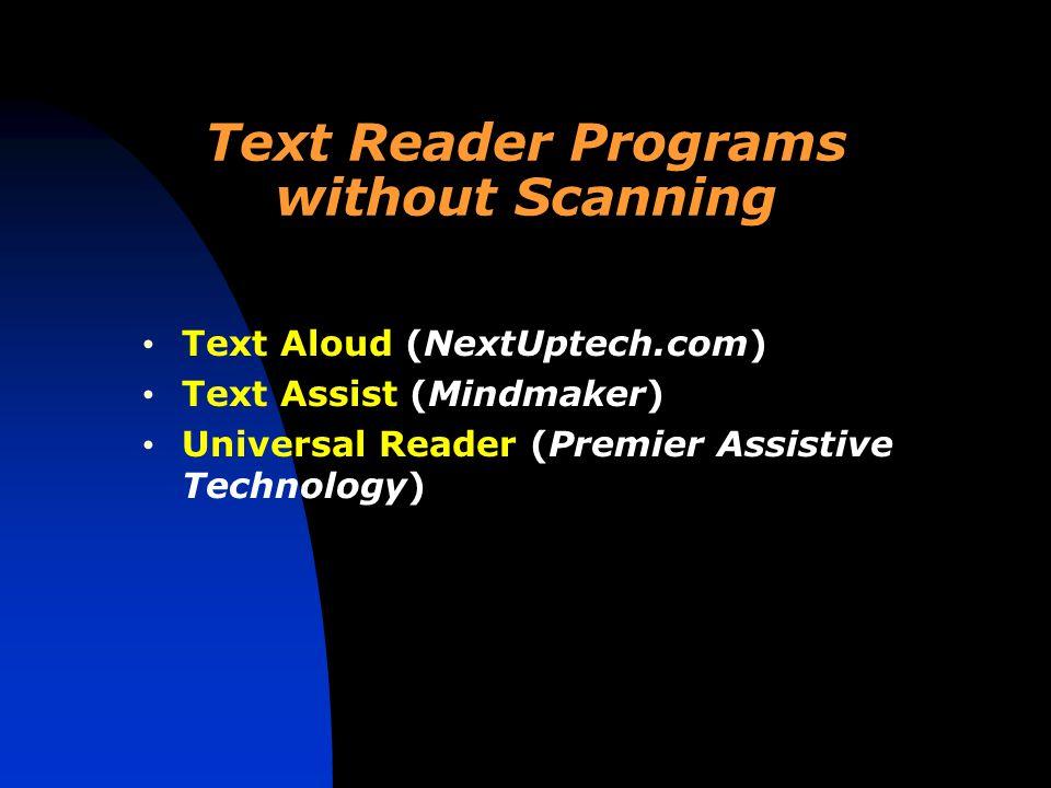 Text Reader Programs without Scanning Text Aloud (NextUptech.com) Text Assist (Mindmaker) Universal Reader (Premier Assistive Technology)