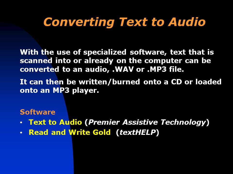 Converting Text to Audio Software Text to Audio (Premier Assistive Technology) Read and Write Gold (textHELP) With the use of specialized software, text that is scanned into or already on the computer can be converted to an audio,.WAV or.MP3 file.