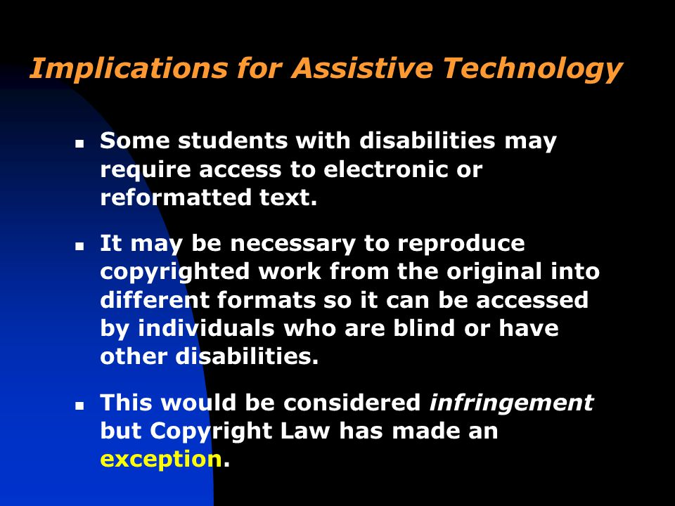 Implications for Assistive Technology Some students with disabilities may require access to electronic or reformatted text.