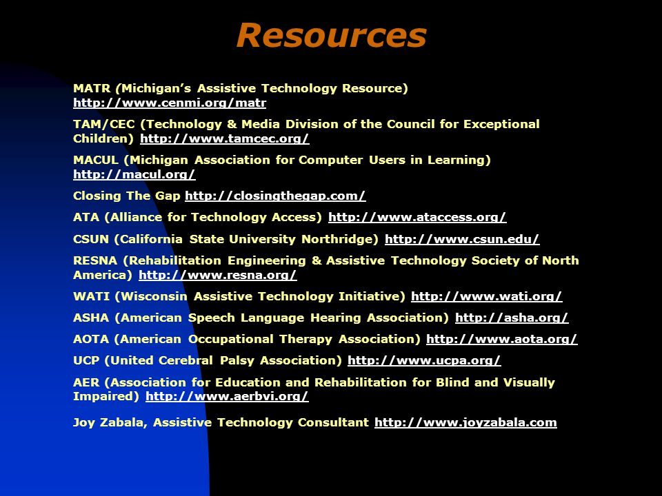 Resources MATR (Michigan's Assistive Technology Resource) http://www.cenmi.org/matr http://www.cenmi.org/matr TAM/CEC (Technology & Media Division of the Council for Exceptional Children) http://www.tamcec.org/http://www.tamcec.org/ MACUL (Michigan Association for Computer Users in Learning) http://macul.org/ http://macul.org/ Closing The Gap http://closingthegap.com/http://closingthegap.com/ ATA (Alliance for Technology Access) http://www.ataccess.org/http://www.ataccess.org/ CSUN (California State University Northridge) http://www.csun.edu/http://www.csun.edu/ RESNA (Rehabilitation Engineering & Assistive Technology Society of North America) http://www.resna.org/http://www.resna.org/ WATI (Wisconsin Assistive Technology Initiative) http://www.wati.org/http://www.wati.org/ ASHA (American Speech Language Hearing Association) http://asha.org/http://asha.org/ AOTA (American Occupational Therapy Association) http://www.aota.org/http://www.aota.org/ UCP (United Cerebral Palsy Association) http://www.ucpa.org/http://www.ucpa.org/ AER (Association for Education and Rehabilitation for Blind and Visually Impaired) http://www.aerbvi.org/http://www.aerbvi.org/ Joy Zabala, Assistive Technology Consultant http://www.joyzabala.comhttp://www.joyzabala.com