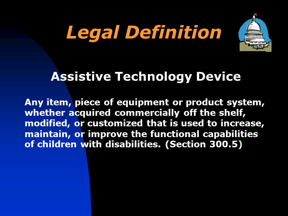 Legal Definition Assistive Technology Device Any item, piece of equipment or product system, whether acquired commercially off the shelf, modified, or customized that is used to increase, maintain, or improve the functional capabilities of children with disabilities.