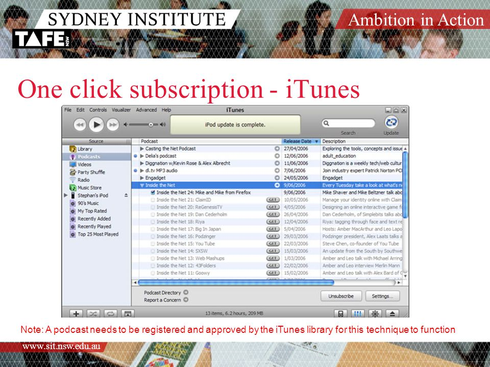 Ambition in Action www.sit.nsw.edu.au One click subscription - iTunes Note: A podcast needs to be registered and approved by the iTunes library for this technique to function