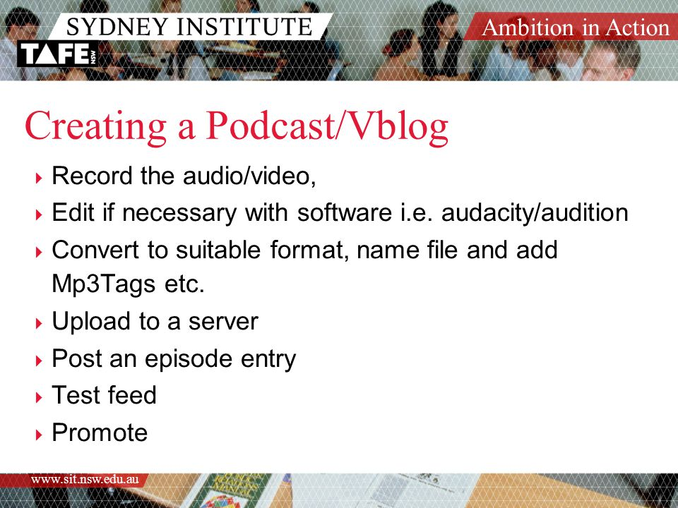 Ambition in Action www.sit.nsw.edu.au Creating a Podcast/Vblog  Record the audio/video,  Edit if necessary with software i.e.