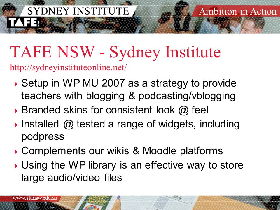 Ambition in Action www.sit.nsw.edu.au TAFE NSW - Sydney Institute http://sydneyinstituteonline.net/  Setup in WP MU 2007 as a strategy to provide teachers with blogging & podcasting/vblogging  Branded skins for consistent look @ feel  Installed @ tested a range of widgets, including podpress  Complements our wikis & Moodle platforms  Using the WP library is an effective way to store large audio/video files