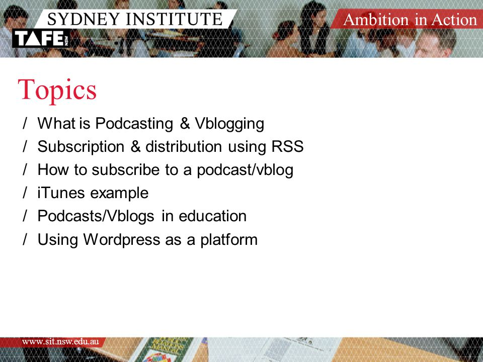 Ambition in Action www.sit.nsw.edu.au Advantages of Podcasting/Vblogging  Allows you to listen to access content at a time and place of your choosing (commuting, jogging, gym, cleaning, beach) – Time Shifting  Many devices play mp3 format, dedicated players, pc's, mobile phones, PDA's etc.