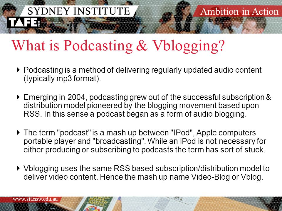 Ambition in Action www.sit.nsw.edu.au What is Podcasting & Vblogging.