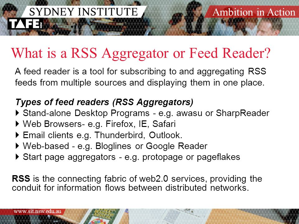 Ambition in Action www.sit.nsw.edu.au Podcast & Vblog Aggregators The tweaking of the RSS standard in 2004 so that mp3 files would be highlighted saw the emergence of dedicated podcasting aggregators or podcatching software as they became known.
