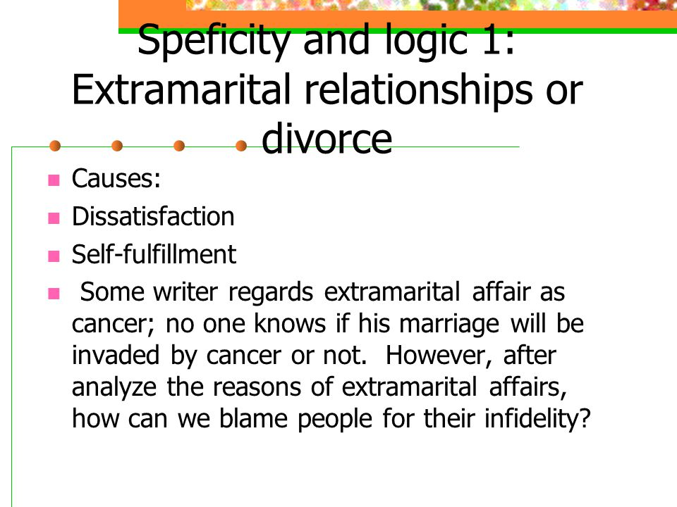 Speficity and logic 1: Extramarital relationships or divorce Causes: Dissatisfaction Self-fulfillment Some writer regards extramarital affair as cancer; no one knows if his marriage will be invaded by cancer or not.