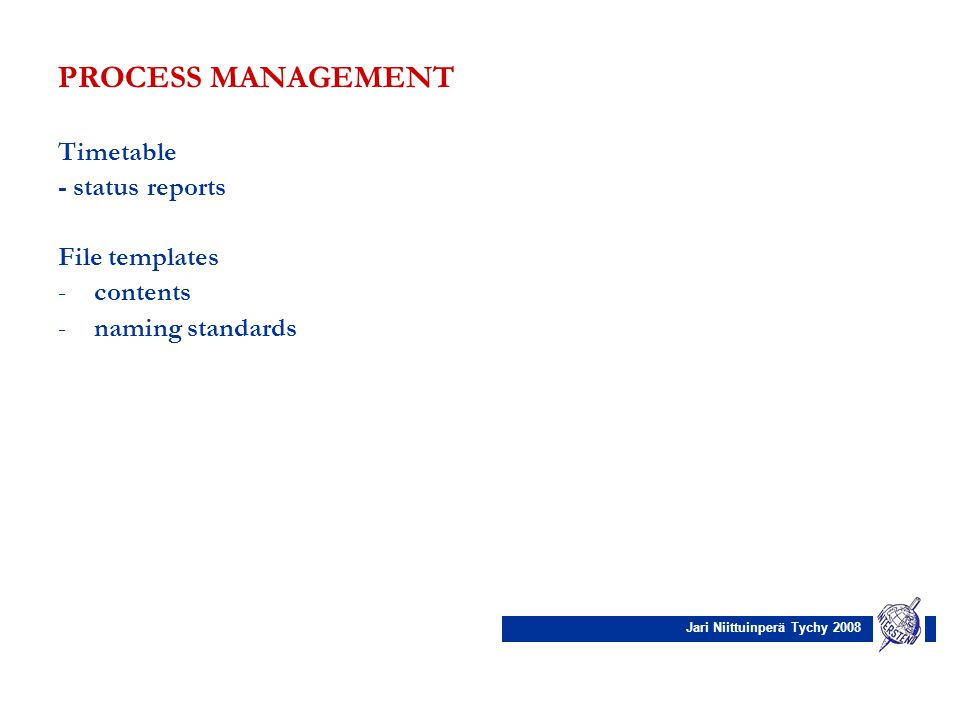 Jari Niittuinperä Tychy 2008 PROCESS MANAGEMENT Timetable - status reports File templates -contents -naming standards