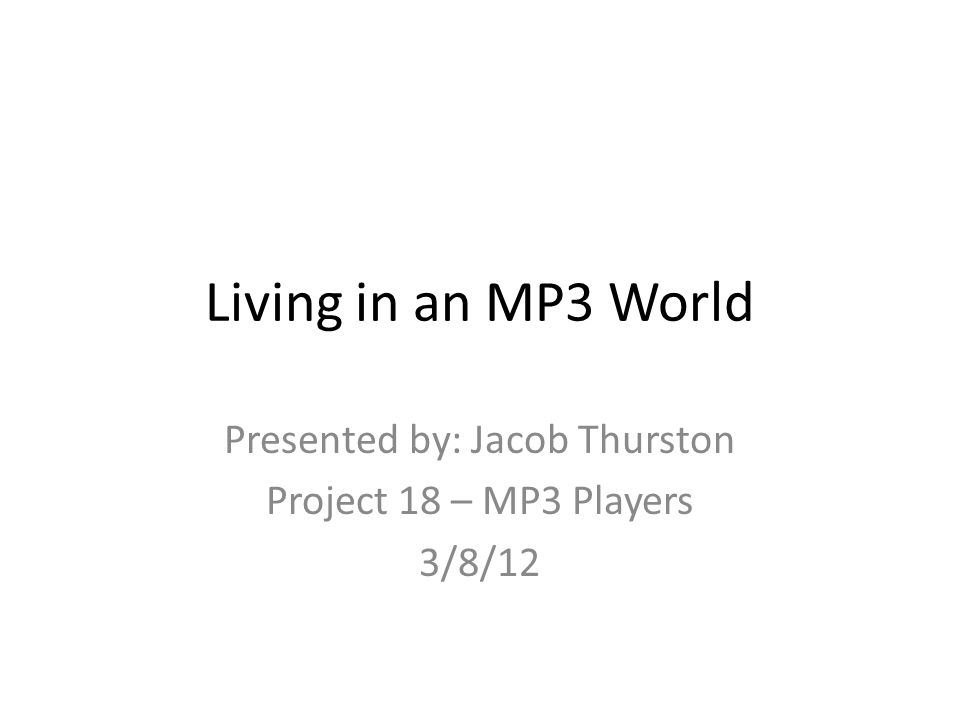 Living in an MP3 World Presented by: Jacob Thurston Project 18 – MP3 Players 3/8/12