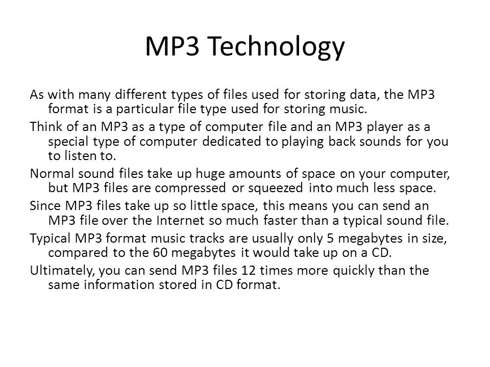 MP3 Technology As with many different types of files used for storing data, the MP3 format is a particular file type used for storing music.