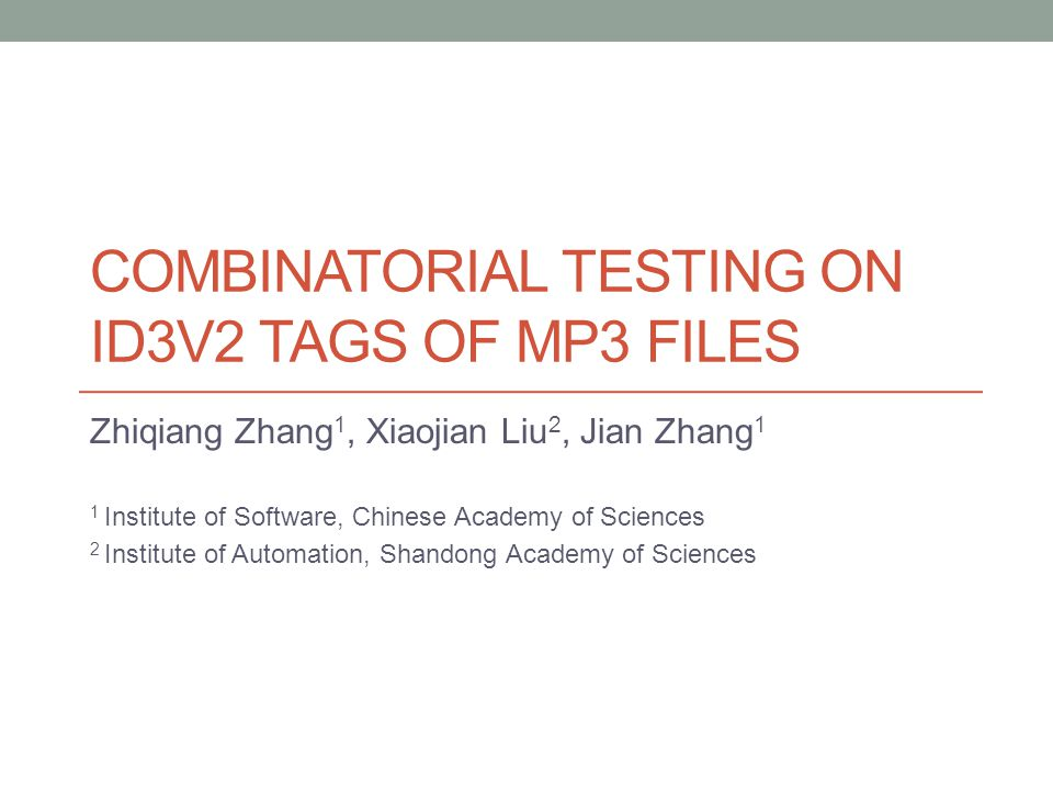 COMBINATORIAL TESTING ON ID3V2 TAGS OF MP3 FILES Zhiqiang Zhang 1, Xiaojian Liu 2, Jian Zhang 1 1 Institute of Software, Chinese Academy of Sciences 2