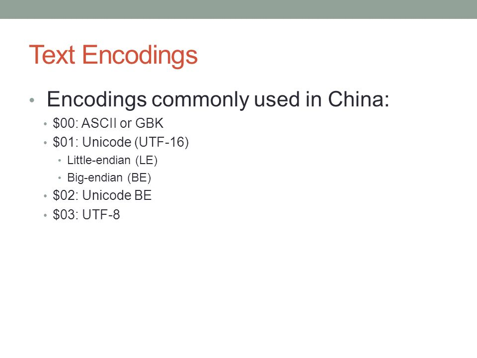 Text Encodings Encodings commonly used in China: $00: ASCII or GBK $01: Unicode (UTF-16) Little-endian (LE) Big-endian (BE) $02: Unicode BE $03: UTF-8