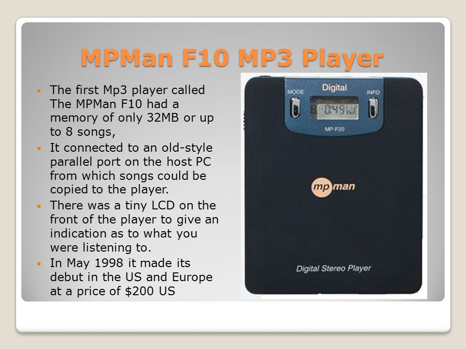 MPMan F10 MP3 Player The first Mp3 player called The MPMan F10 had a memory of only 32MB or up to 8 songs, It connected to an old-style parallel port on the host PC from which songs could be copied to the player.