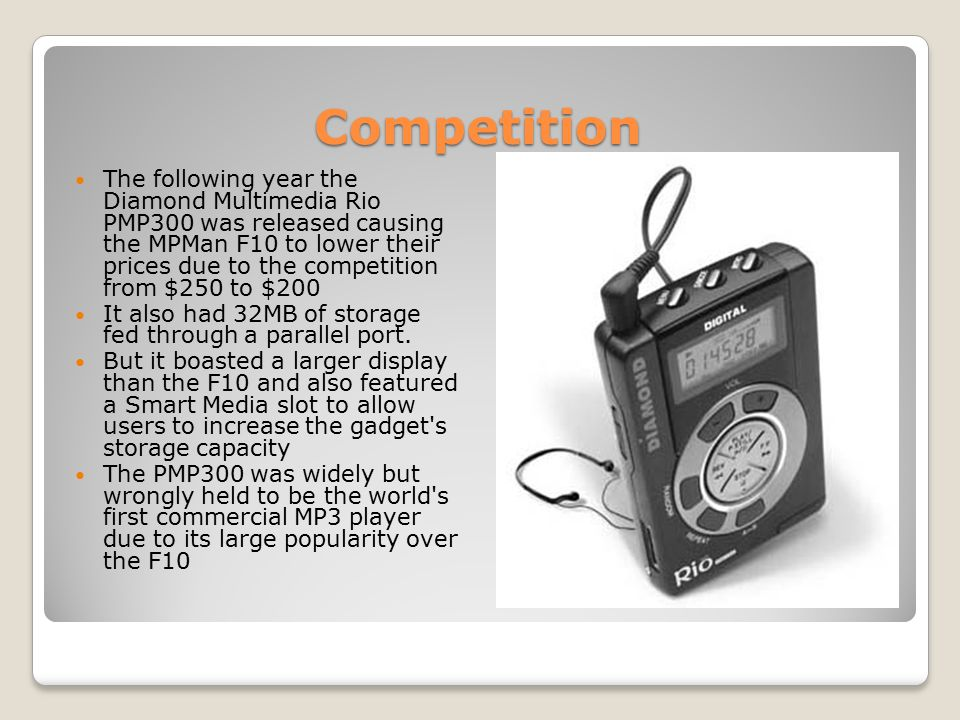 Competition The following year the Diamond Multimedia Rio PMP300 was released causing the MPMan F10 to lower their prices due to the competition from $250 to $200 It also had 32MB of storage fed through a parallel port.