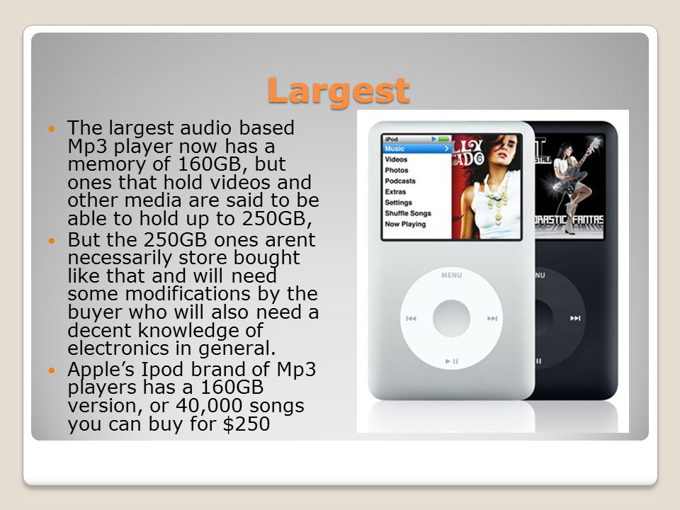 Largest The largest audio based Mp3 player now has a memory of 160GB, but ones that hold videos and other media are said to be able to hold up to 250GB, But the 250GB ones arent necessarily store bought like that and will need some modifications by the buyer who will also need a decent knowledge of electronics in general.