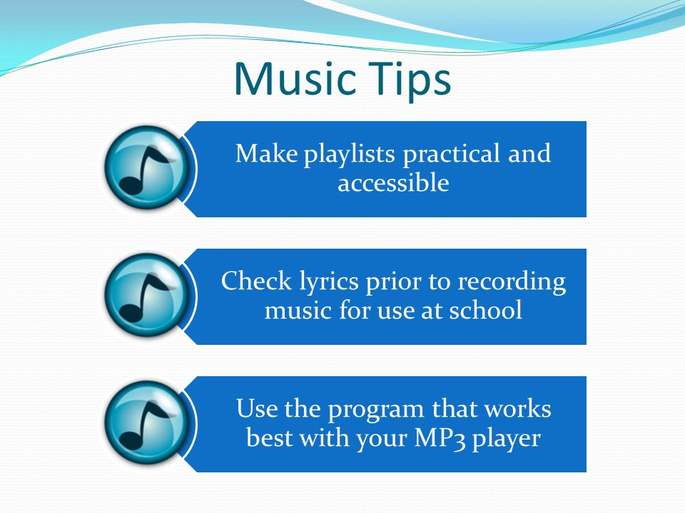 Music Tips Make playlists practical and accessible Check lyrics prior to recording music for use at school Use the program that works best with your MP3 player