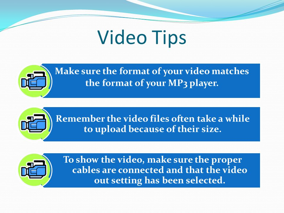 Video Tips Make sure the format of your video matches the format of your MP3 player.