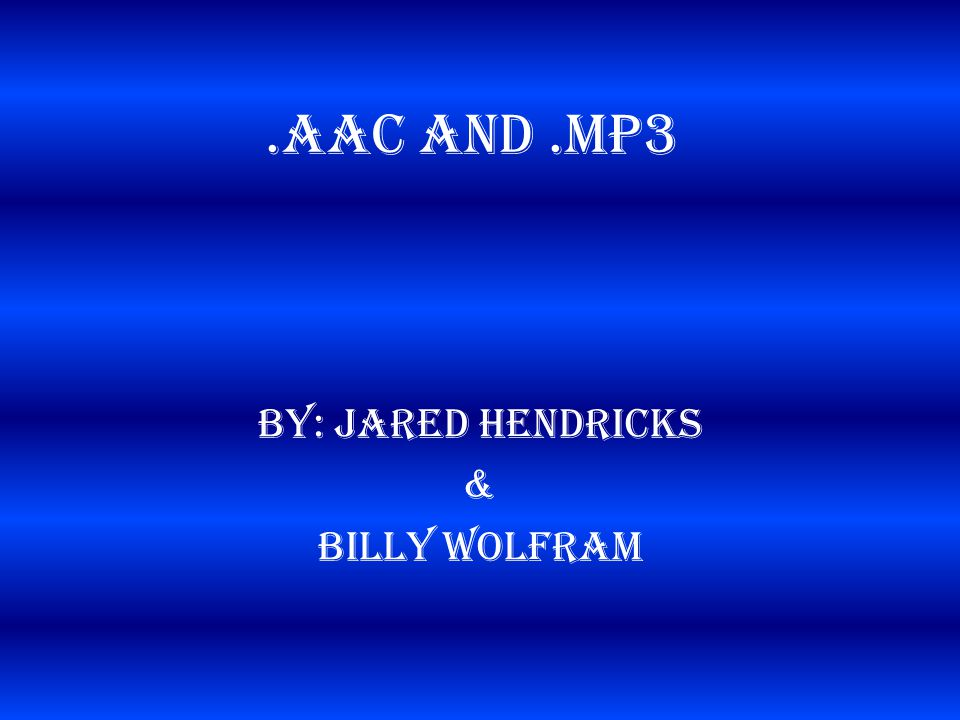 .AAC and.MP3 By: Jared Hendricks & Billy Wolfram