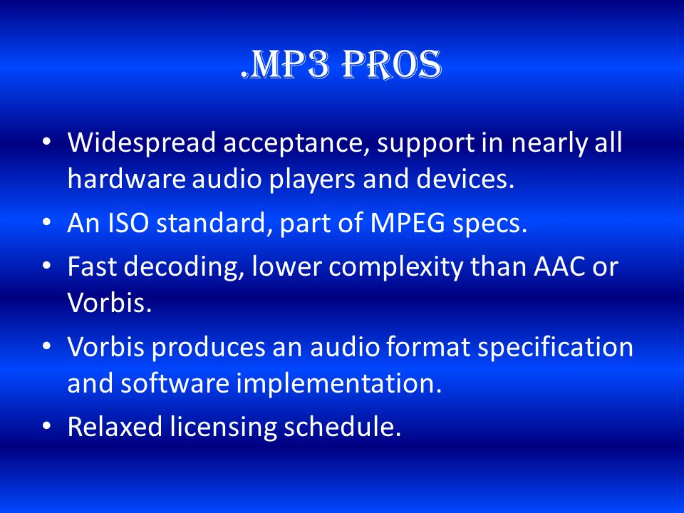 .MP3 Pros Widespread acceptance, support in nearly all hardware audio players and devices.