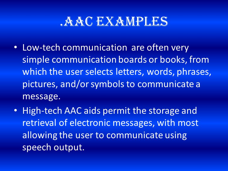 .AAC Examples Low-tech communication are often very simple communication boards or books, from which the user selects letters, words, phrases, pictures, and/or symbols to communicate a message.