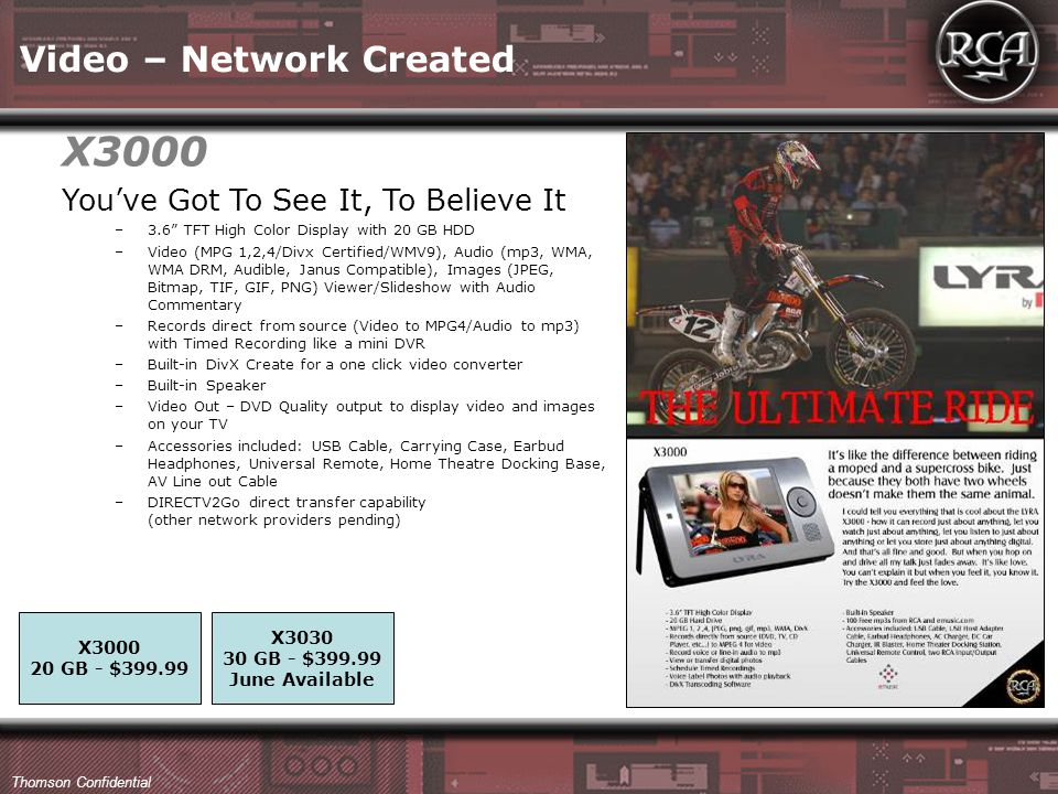 Thomson Confidential Video – Network Created You've Got To See It, To Believe It –3.6 TFT High Color Display with 20 GB HDD –Video (MPG 1,2,4/Divx Certified/WMV9), Audio (mp3, WMA, WMA DRM, Audible, Janus Compatible), Images (JPEG, Bitmap, TIF, GIF, PNG) Viewer/Slideshow with Audio Commentary –Records direct from source (Video to MPG4/Audio to mp3) with Timed Recording like a mini DVR –Built-in DivX Create for a one click video converter –Built-in Speaker –Video Out – DVD Quality output to display video and images on your TV –Accessories included: USB Cable, Carrying Case, Earbud Headphones, Universal Remote, Home Theatre Docking Base, AV Line out Cable –DIRECTV2Go direct transfer capability (other network providers pending) X3000 20 GB - $399.99 X3030 30 GB - $399.99 June Available