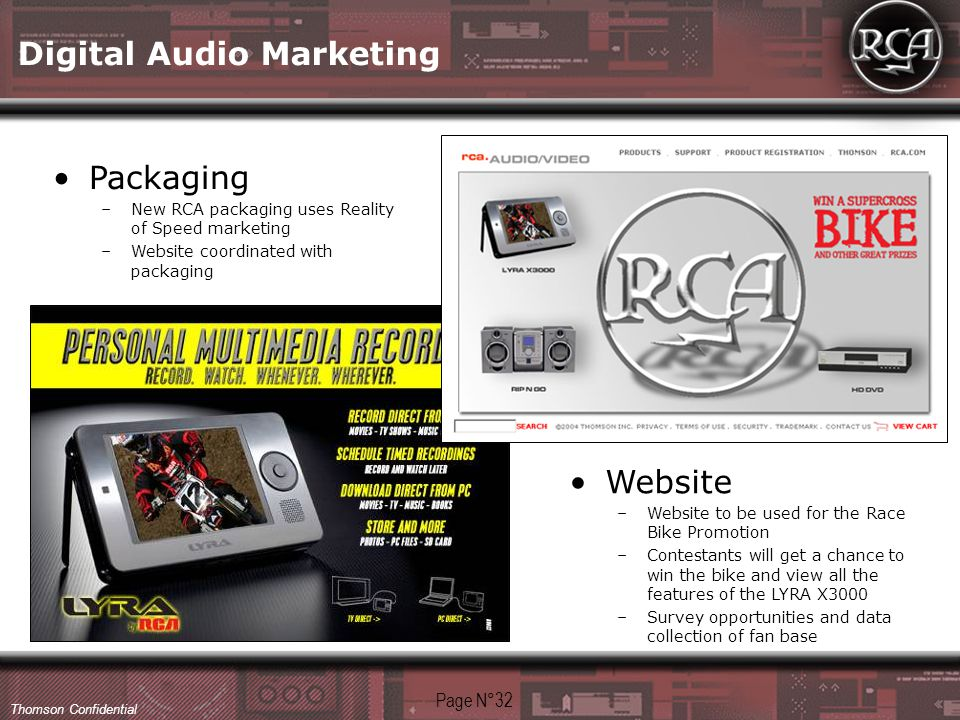 Thomson Confidential Packaging –New RCA packaging uses Reality of Speed marketing –Website coordinated with packaging Website –Website to be used for the Race Bike Promotion –Contestants will get a chance to win the bike and view all the features of the LYRA X3000 –Survey opportunities and data collection of fan base Page N°32 Digital Audio Marketing