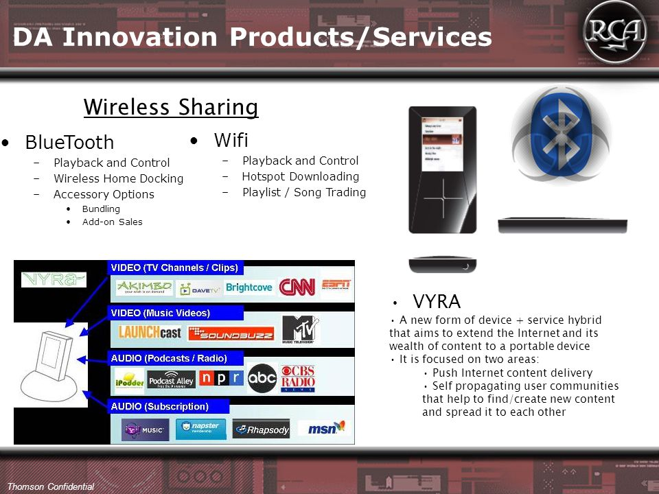 Thomson Confidential BlueTooth –Playback and Control –Wireless Home Docking –Accessory Options Bundling Add-on Sales Wifi –Playback and Control –Hotspot Downloading –Playlist / Song Trading Wireless Sharing VYRA A new form of device + service hybrid that aims to extend the Internet and its wealth of content to a portable device It is focused on two areas: Push Internet content delivery Self propagating user communities that help to find/create new content and spread it to each other DA Innovation Products/Services