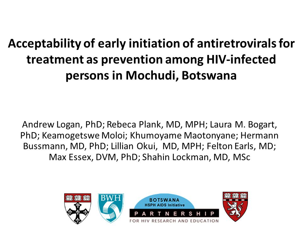 Acceptability of early initiation of antiretrovirals for treatment as prevention among HIV-infected persons in Mochudi, Botswana Andrew Logan, PhD; Re