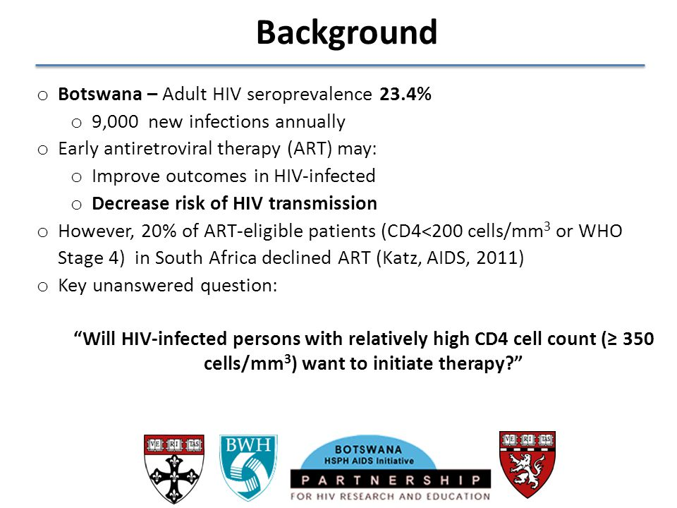 Background o Botswana – Adult HIV seroprevalence 23.4% o 9,000 new infections annually o Early antiretroviral therapy (ART) may: o Improve outcomes in
