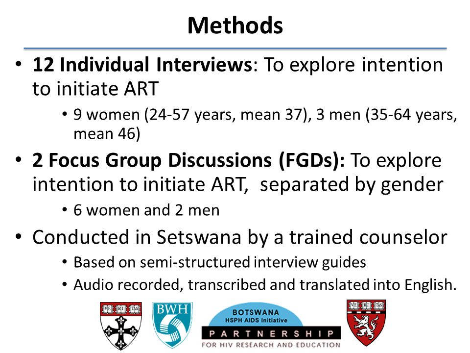 Methods 12 Individual Interviews: To explore intention to initiate ART 9 women (24-57 years, mean 37), 3 men (35-64 years, mean 46) 2 Focus Group Disc