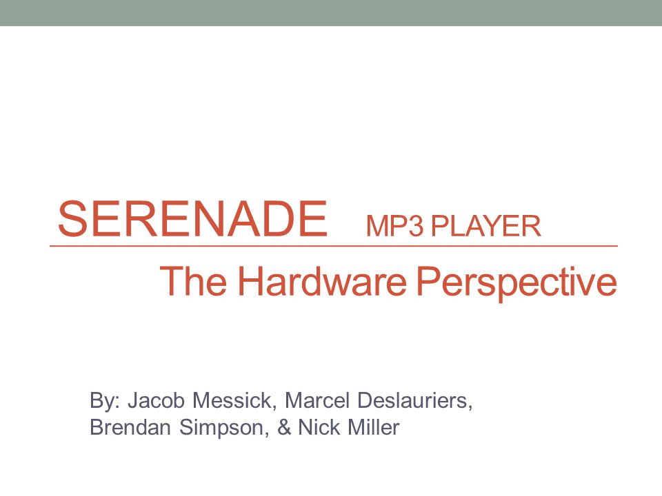 SERENADE MP3 PLAYER The Hardware Perspective By: Jacob Messick, Marcel Deslauriers, Brendan Simpson, & Nick Miller