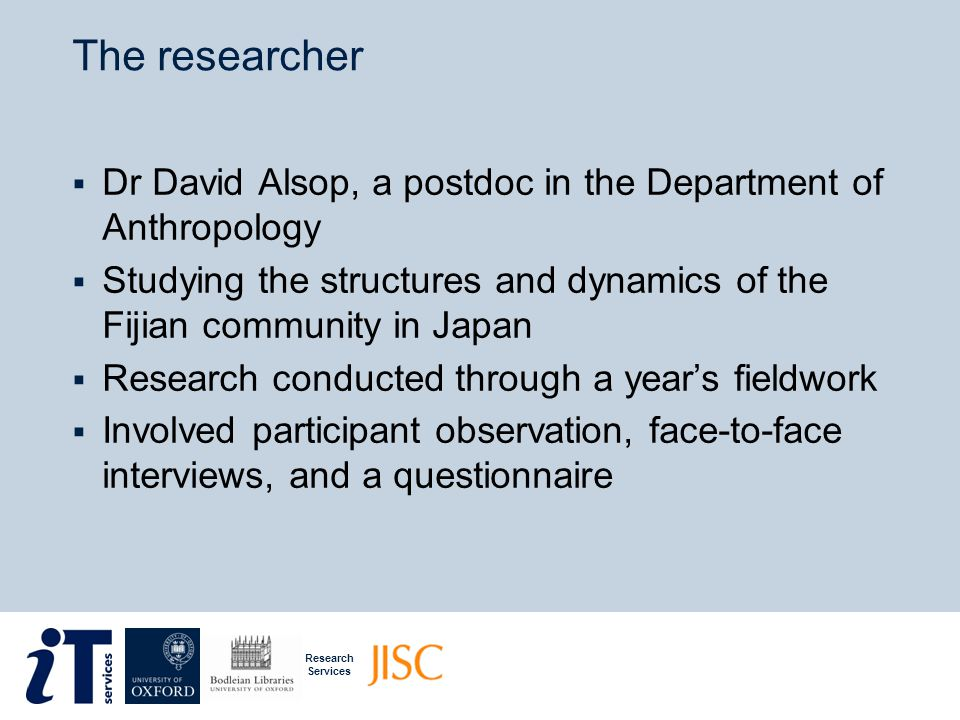 Research Services The dataset  70 recorded interviews of roughly an hour each  Transcripts of the interviews  64 questionnaire responses  120 pages of field notes  Statistical data on migrants in Japan  Plus tourist pamphlets, photos, books, journal articles, etc…