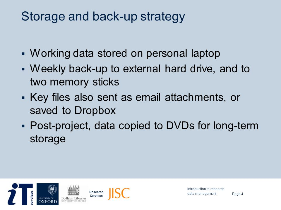Research Services Storage and back-up strategy  Working data stored on personal laptop  Weekly back-up to external hard drive, and to two memory sti