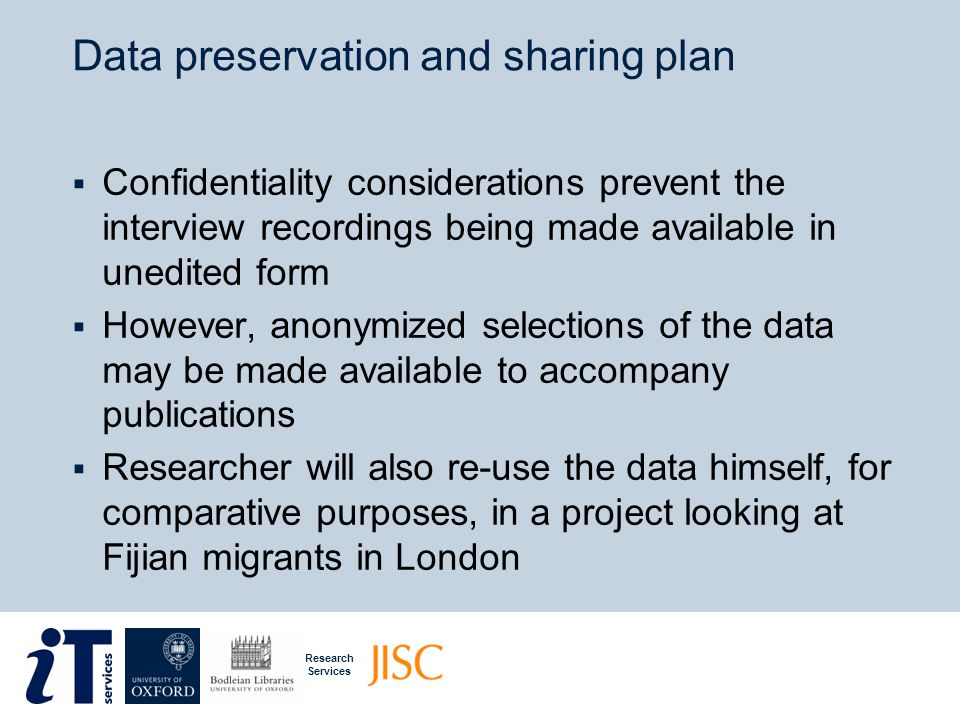 Research Services Rights and re-use  This slideshow is part of a series of research data management training resources prepared by the DaMaRO Project at the University of OxfordDaMaRO Project  It is based on information about real research projects provided by the academics who worked on them – though all names have been changed, and case studies may have been edited, amplified, or combined  With the exception of clip art used with permission from Microsoft, the slideshow is made available under a Creative Commons Attribution Non-Commercial Share-Alike License MicrosoftCreative Commons Attribution Non-Commercial Share-Alike License  Within the terms of this licence, we actively encourage sharing, adaptation, and re-use of this material