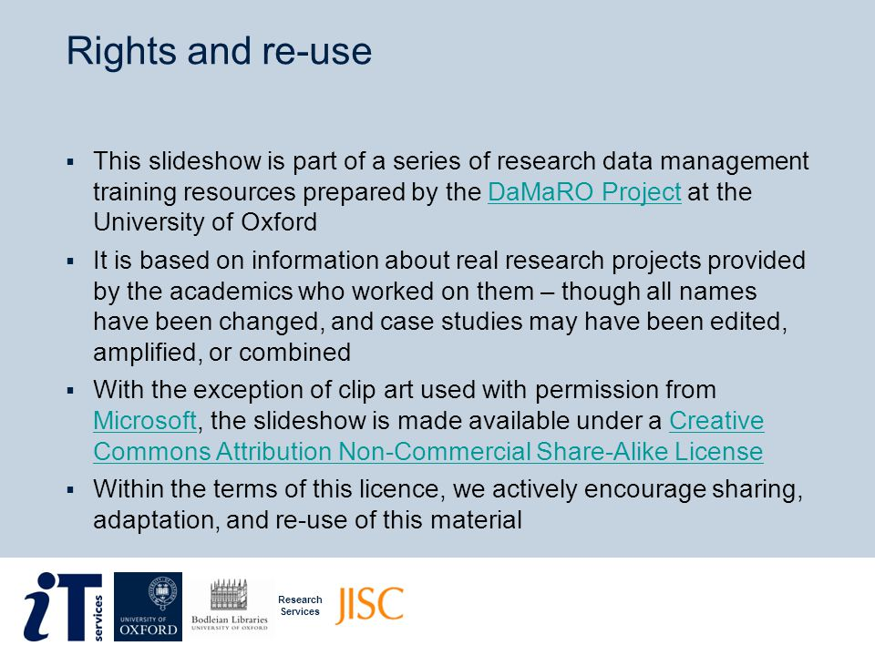 Research Services Rights and re-use  This slideshow is part of a series of research data management training resources prepared by the DaMaRO Project at the University of OxfordDaMaRO Project  It is based on information about real research projects provided by the academics who worked on them – though all names have been changed, and case studies may have been edited, amplified, or combined  With the exception of clip art used with permission from Microsoft, the slideshow is made available under a Creative Commons Attribution Non-Commercial Share-Alike License MicrosoftCreative Commons Attribution Non-Commercial Share-Alike License  Within the terms of this licence, we actively encourage sharing, adaptation, and re-use of this material