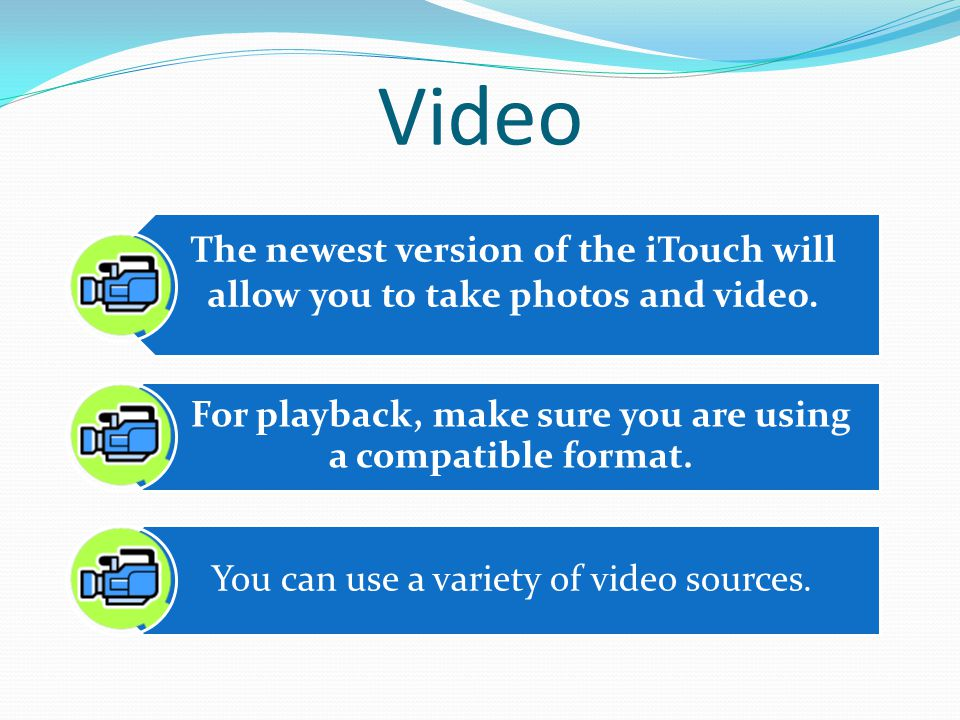 Video The newest version of the iTouch will allow you to take photos and video.