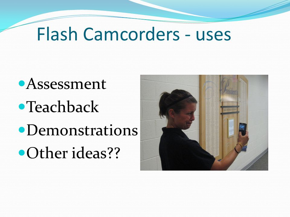 Flash Camcorders - uses Assessment Teachback Demonstrations Other ideas??