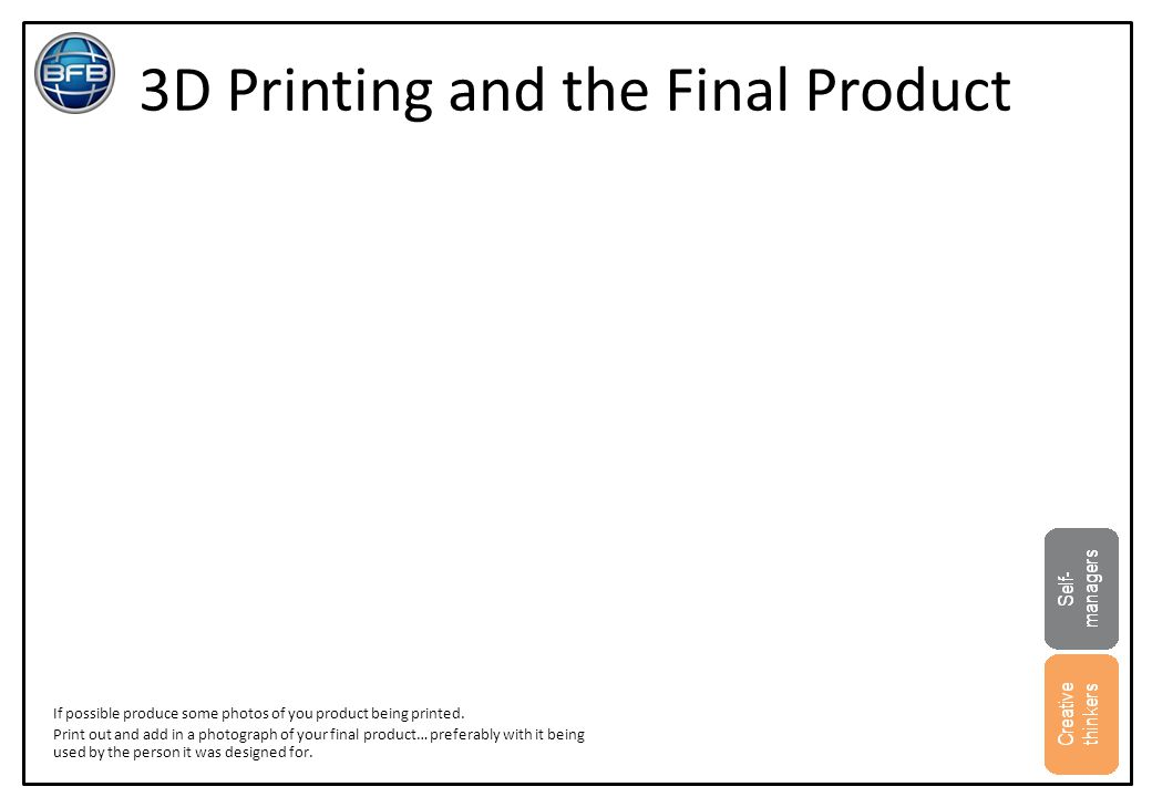 3D Printing and the Final Product If possible produce some photos of you product being printed. Print out and add in a photograph of your final produc