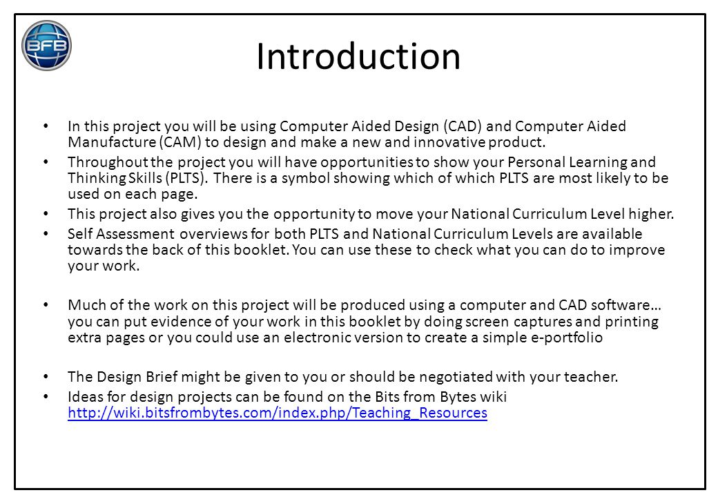 Introduction In this project you will be using Computer Aided Design (CAD) and Computer Aided Manufacture (CAM) to design and make a new and innovativ