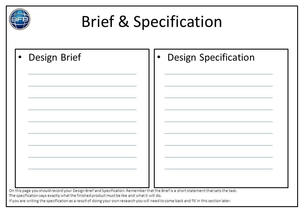 Brief & Specification Design Brief Design Specification On this page you should record your Design Brief and Specification. Remember that the Brief is