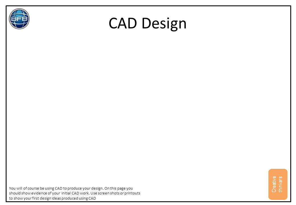 CAD Design You will of course be using CAD to produce your design. On this page you should show evidence of your initial CAD work. Use screen shots or