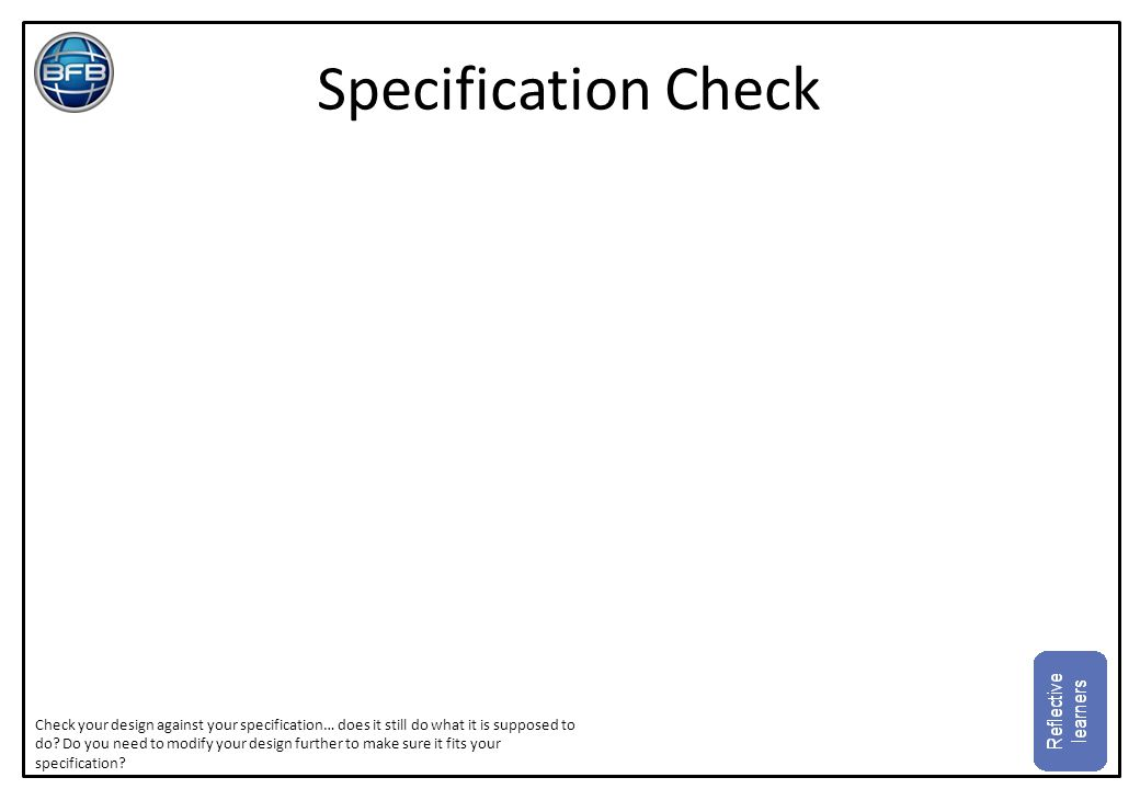 Specification Check Check your design against your specification… does it still do what it is supposed to do? Do you need to modify your design furthe