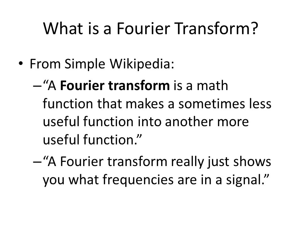 "What is a Fourier Transform? From Simple Wikipedia: – ""A Fourier transform is a math function that makes a sometimes less useful function into another"