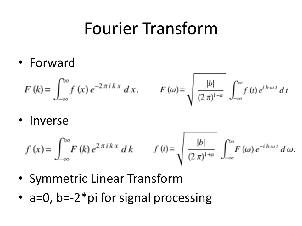 Fourier Transform Every function f(x) has a forward and inverse Fourier Transform such that Given: – Integral of f(x) exists – Discontinuous at a finite number of points – Function has a bounded variation